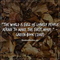 The world is full of lonely people afraid to make the first move. -Green Book (2018