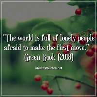 The world is full of lonely people afraid to make the first move. - Green Book (2018)