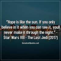 Hope is like the sun. If you only believe in it when you can see it, youll never make it through the night. -Star Wars VIII -The Last Jedi (2017