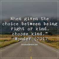When given the choice between being right or kind, choose kind. -Wonder (2017