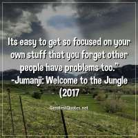 Its easy to get so focused on your own stuff that you forget other people have problems too. -Jumanji: Welcome to the Jungle (2017