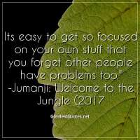 Its easy to get so focused on your own stuff that you forget other people have problems too. - Jumanji: Welcome to the Jungle (2017)