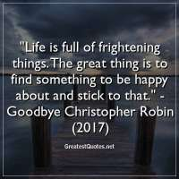 Life is full of frightening things. The great thing is to find something to be happy about and stick to that. - Goodbye Christopher Robin (2017)