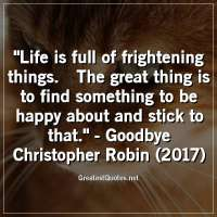 Life is full of frightening things.The great thing is to find something to be happy about and stick to that. -Goodbye Christopher Robin (2017