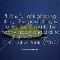 Life is full of frightening things. The great thing is to find something to be happy about and stick to that. -Goodbye Christopher Robin (2017