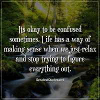 Its okay to be confused sometimes. Life has a way of making sense when we just relax and stop trying to figure everything out.