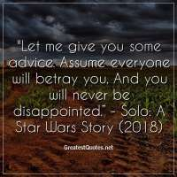 "Let me give you some advice. Assume everyone will betray you. And you will never be disappointed."" - Solo: A Star Wars Story (2018)"