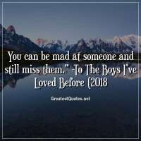 You can be mad at someone and still miss them. - To The Boys I've Loved Before (2018)