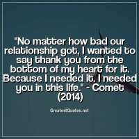 No matter how bad our relationship got, I wanted to say thank you from the bottom of my heart for it. Because I needed it. I needed you in this life. - Comet (2014)