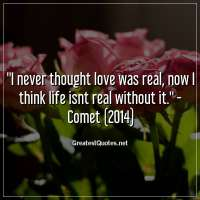 I never thought love was real, now I think life isnt real without it. -Comet (2014