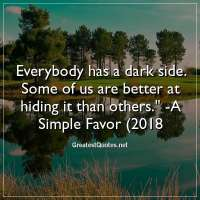Everybody has a dark side. Some of us are better at hiding it than others. - A Simple Favor (2018)