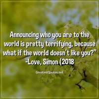 Announcing who you are to the world is pretty terrifying, because what if the world doesn't like you? - Love, Simon (2018)