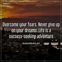 Overcome your fears. Never give up on your dreams. Life is a success-seeking adventure