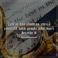 Life is too short to stress yourself with people who don't deserve it