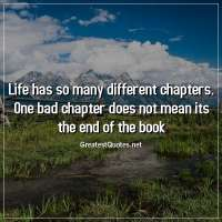 Life has so many different chapters. One bad chapter does not mean its the end of the book.