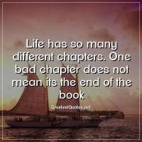 Life has so many different chapters. One bad chapter does not mean its the end of the book