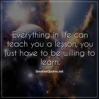 Everything in life can teach you a lesson, you just have to be willing to learn