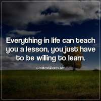 Everything in life can teach you a lesson, you just have to be willing to learn.