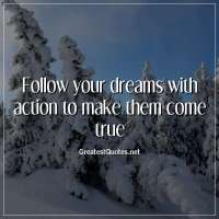 Follow your dreams with action to make them come true.