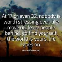 At 17 or even 32, nobody is worth stressing over, like move on, leave people behind, go find yourself, the world is yours, life goes on