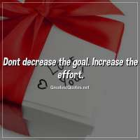 Dont decrease the goal. Increase the effort.