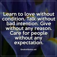 Learn to love without condition. Talk without bad intention. Give without any reason. Care for people without any expectation.