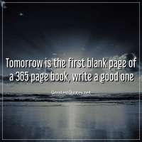 Tomorrow is the first blank page of a 365 page book, write a good one