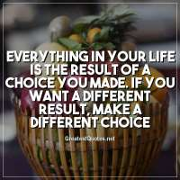 Everything in your life is the result of a choice you made. If you want a different result, make a different choice.