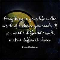 Everything in your life is the result of a choice you made. If you want a different result, make a different choice