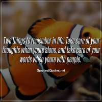 Two things to remember in life: Take care of your thoughts when youre alone, and take care of your words when youre with people