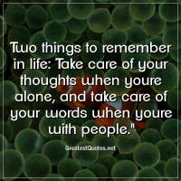 Two things to remember in life: Take care of your thoughts when youre alone, and take care of your words when youre with people.