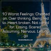 10 Worst Feelings: Cheated on. Over thinking. Being lied to. Heart broken. Not cared for. Losing. Scared. Assuming. Nervous. Letting go.