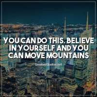 You can do this. Believe in yourself and you can move mountains.