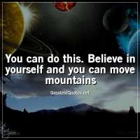 You can do this. Believe in yourself and you can move mountains
