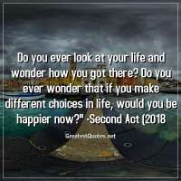 Do you ever look at your life and wonder how you got there? Do you ever wonder that if you make different choices in life, would you be happier now? -Second Act (2018