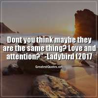 Dont you think maybe they are the same thing? Love and attention? -Ladybird (2017