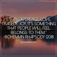 It's an experience: Love, tragedy, joy, it's something that people will feel belongs to them. -Bohemian Rhapsody (2018)