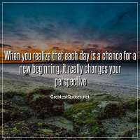 When you realize that each day is a chance for a new beginning, it really changes your perspective