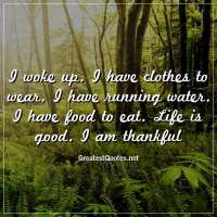 I woke up. I have clothes to wear. I have running water. I have food to eat. Life is good. I am thankful