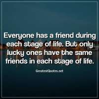 Everyone has a friend during each stage of life. But only lucky ones have the same friends in each stage of life.