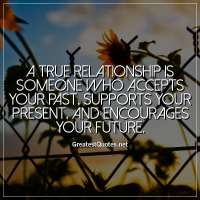 A true relationship is someone who accepts your past, supports your present, and encourages your future