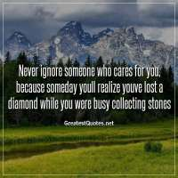 Never ignore someone who cares for you, because someday youll realize youve lost a diamond while you were busy collecting stones