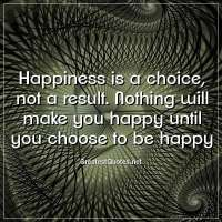 Happiness is a choice, not a result. Nothing will make you happy until you choose to be happy
