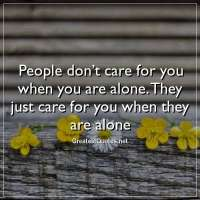 People don't care for you when you are alone. They just care for you when they are alone