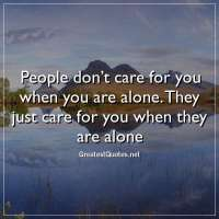 People don't care for you when you are alone. They just care for you when they are alone.