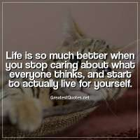Life is so much better when you stop caring about what everyone thinks, and start to actually live for yourself