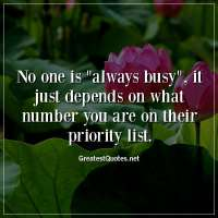 No one is always busy, it just depends on what number you are on their priority list