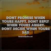 Dont promise when youre happy. Dont reply when youre angry. Dont decide when youre sad