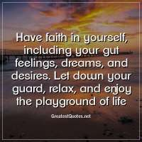Have faith in yourself, including your gut feelings, dreams, and desires. Let down your guard, relax, and enjoy the playground of life.
