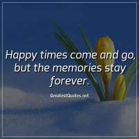 Happy times come and go, but the memories stay forever